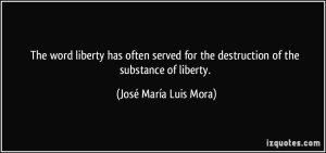 quote-the-word-liberty-has-often-served-for-the-destruction-of-the-substance-of-liberty-jose-maria-luis-mora-317258