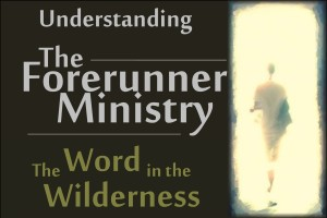 understanding-the-forerunner-ministry-the-word-in-the-wilderness