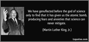 quote-we-have-genuflected-before-the-god-of-science-only-to-find-that-it-has-given-us-the-atomic-bomb-martin-luther-king-jr-318574