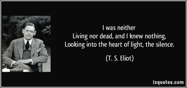 quote-i-was-neither-livingP-nor-dead-and-i-knew-nothing-looking-into-the-heart-of-light-the-silence-t-s-eliot-226832